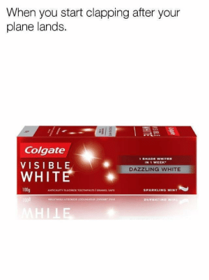 Shade, White, and Relatable: When you start clapping after your  plane lands.  il  Colgate  VISIBLE  WHITE  1 SHADE WHITER  IN 1 WEEK  DAZZLING WHITE  ANTICAVITY FLUORIDE TOOTHPASTE I ENAMEL SAFE  SPARKLING MINT  1008 Haha relatable amirite