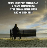 Never forget...: WHEN YOU START FEELING SAD,  ALWAYS REMEMBER TO  STOP BEINGALITTLE BITCH  AND NO ONE CARES Never forget...