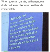 Dude, Friends, and Future: When you start gaming with a random  dude online and become best friends  immediately  Message Text  im sony have 2 leave the  lobby but i will never forget  you you will always be my  teammate my partner and most  ofall my brothergood luck in  future games and remember  god lovesyou and has a plan4  ee foge  u. peace bro Tag a Fortnite homie 😂🎮👇@worldstar WSHH