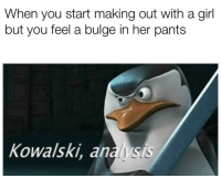 Girl, Dank Memes, and Her: When you start making out with a girl  but you feel a bulge in her pants  Kowalski, analysis
