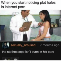 arousal: When you start noticing plot holes  in internet porn  sexually aroused 7 months ago  the stethoscope isn't even in his ears