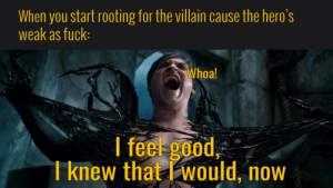 Reddit, Fuck, and Good: When you start rooting for the villain cause the hero's  weak as fuck:  Whoa!  I feel good,  Tknew that would, now I FEEL GUUUUD!