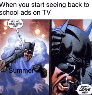 School, Summer, and Back: When you start seeing back to  school ads on TV  NO. NO,  STAV WITH  ME!  Summer  DON'T  LEAVE  ME!! I don't wanna go back to school