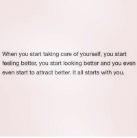 Feeling Better: When you start taking care of yourself, you start  feeling better, you start looking better and you even  even start to attract better. It all starts with you.