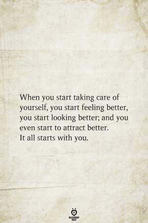 Feeling Better: When you start taking care of  yourself, you start feeling better,  you start looking better; and you  even start to attract better  It all starts with you.  RELATIONSHIP  ES
