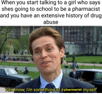 School, Girl, and History: When you start talking to a girl who says  shes going to school to be a pharmacist  and you have an extensive history of drug  abuse  Y  You know I'm sometning of a pharmacist myse  lt When shes going to be a pharmacist