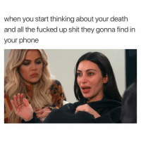 Phone, Shit, and Death: when you start thinking about your death  and all the fucked up shit they gonna find in  your phone Oh Well. 😨