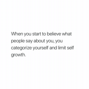 Believe, You, and What: When you start to believe what  people say about you, you  categorize yourself and limit self  growth