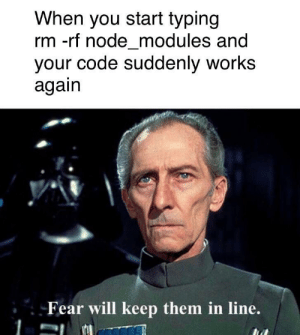 The threat of force is all you need sometimes: When you start typing  rm -rf node_modules and  your code suddenly works  again  Fear will keep them in line. The threat of force is all you need sometimes