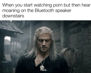 I hope no one heard that: When you start watching porn but then hear  moaning on the Bluetooth speaker  downstairs  Fuck. I hope no one heard that