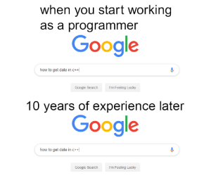 Be Like, Google, and Date: when you start working  as a programmer  Google  how to get date in C+  Google Search  I'm Feeling Lucky  10 years of experience later  Google  how to get date in c++  Google Search  I'm Feeling Lucky Itll be like that sometimes
