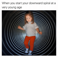 Funny, Mine, and Spiral: When you start your downward spiral at a  Very young age Mine started at age 5. Yours?