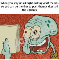 <p>It&rsquo;s 4/20 my ni🅱️🅱️as</p>: When you stay up all night making 4/20 memes  so you can be the first to post them and get all  the updoots <p>It&rsquo;s 4/20 my ni🅱️🅱️as</p>