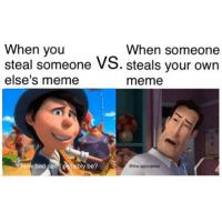 Meme When: When you  steal someone VS. steals your own  else's meme  When someone  meme  y be?  @the.epiccenter