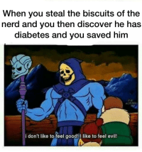 Nerd, Diabetes, and Discover: When you steal the biscuits of the  nerd and you then discover he has  diabetes and you saved him  i don't like to feel good!I like to feel evil! bullies rise up!