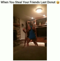 Friends, Funny, and Lmao: When You Steal Your Friends Last Donut Fight em lmao