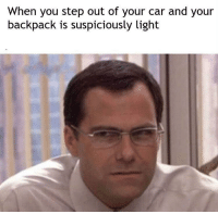 Shit, Car, and Step: When you step out of your car and your  backpack is suspiciously light shit