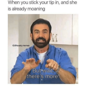 Memes, Stick, and Via: When you stick your tip in, and she  is already moaning  IG@toasty.memes  But wait  there's more! But wait theres more!!! via /r/memes https://ift.tt/2C3140T