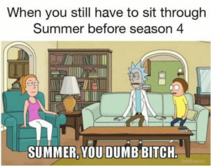 Bitch, Club, and Dumb: When you still have to sit through  Summer before season 4  SUMMER, YOU DUMB BITCH laughoutloud-club:  Yeah Summer you dumb b*tch!