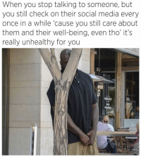 Funny, Memes, and Social Media: When you stop talking to someone, but  you still check on their social media every  once in a while 'cause you still care about  them and their well-being, even tho' it's  really unhealthy for you  WINE SHOP Hell no... but this is pretty funny 😂😂😂 Follow me @puro_jajaja idfwu