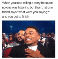 "Funny, Love, and Girl Memes: When you stop telling a story because  no one was listening but then that one  friend says ""what were you saying?""  and you get to finish I love u"