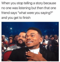 "One, Friend, and You: When you stop telling a story because  no one was listening but then that one  friend says ""what were you saying?""  and you get to finish"