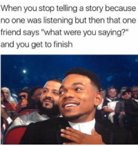 "One, Friend, and You: When you stop telling a story because  no one was listening but then that one  friend says ""what were you saying?""  and you get to finish Listening is important."