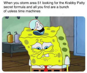 SpongeBob, Fuck, and Time: When you storm area 51 looking for the Krabby Patty  secret formula and all you find are a bunch  of usless time machines What the fuck am I supposed to do with that?
