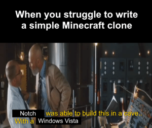 Minecraft, Struggle, and Windows: When you struggle to write  a simple Minecraft clone  was able to build this in a cave  Notch  With a Windows Vista Weve all been there.
