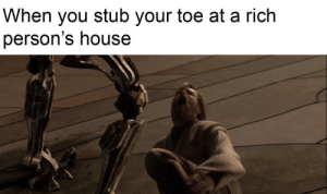 I'm too weak...: When you stub your toe at a rich  person's house I'm too weak...