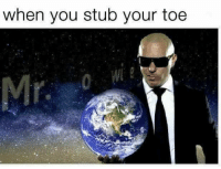 when you stub your toe MR WORLDWIDE