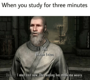 I don't have enough stamina via /r/memes https://ift.tt/2TNxKC6: When you study for three minutes  E Talk  Dexion Evicus  Dexion: I must rest now. The reading has made me weary.  MemeCenter.com I don't have enough stamina via /r/memes https://ift.tt/2TNxKC6