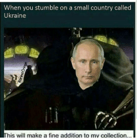 Memes, Ukraine, and 🤖: When you stumble on a small country called  Ukraine  his will make a fine addition to my collection... DADDY PUTIN 😻😻👊