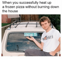 Frozen, Pizza, and Heat: When you successfully heat up  a frozen pizza without burning down  the house  ITALIAN A perfect man