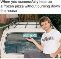 Frozen, Pizza, and Heat: When you successfully heat up  a frozen pizza without burning down  the house  ITALIAN