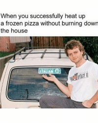 Frozen, Memes, and Pizza: When you successfully heat up  a frozen pizza without burning down  the house  ITALIAN Impressive