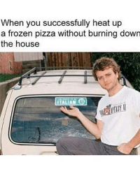 Frozen, Memes, and Pizza: When you successfully heat up  a frozen pizza without burning down  the house  ITALIAN Impressiber