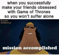 Like Daenerys Targaryen: when you successfully  make your friends obsessed  with Game of Thrones  so you won't suffer alone  fb.com/  NCWEmmy  mission accomplished Like Daenerys Targaryen