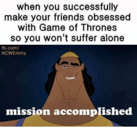mission accomplished: when you successfully  make your friends obsessed  with Game of Thrones  so you won't suffer alone  fb.com/  NCWEmmy  mission accomplished