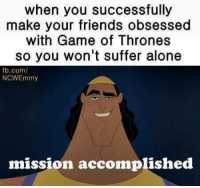 😊: when you successfully  make your friends obsessed  with Game of Thrones  so you won't suffer alone  fb.com/  NCWEmmy  mission accomplished 😊