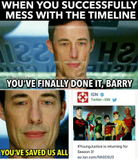 When something good comes out of Flash messing with the timeline😂! -- IM SO HYPE! This is not a fake, we finally have gotten what we have forever desired. This page hasn't made a meme in almost 2 months...I think it was time we ended the hiatus!: WHEN YOU SUCCESSFULLY  MESS WITH THE TIMELINE  IG UltimateHeroFacts  IT BARRY  YOU VE FINALLY  DONE IGN  Twitter IGN  #Young Justice is returning for  YOU'VE SAVED US ALL  Season 3!  go.ign.com/Nh0CSU3 When something good comes out of Flash messing with the timeline😂! -- IM SO HYPE! This is not a fake, we finally have gotten what we have forever desired. This page hasn't made a meme in almost 2 months...I think it was time we ended the hiatus!