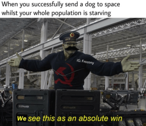 Space, Dog, and You: When you successfully send a dog to space  whilst your whole population is starving  IG: Frozony  We see this as an absolute win .
