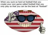 "Is this what being American is like: When you suck so hard at football that you  create your own game called football that you  only play so that you can be the best at ""football"" Is this what being American is like"