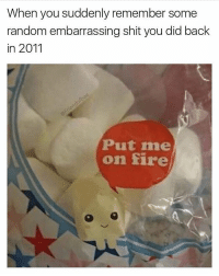 Fire, Funny, and Shit: When you suddenly remember some  random embarrassing shit you did back  in 2011  Put me  on fire Set me ablaze