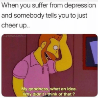 Funny, Depression, and Idea: When you suffer from depression  and somebody tells you to just  cheer up..  My goodness, what an idea.  Why didn'tI think of that? Gheeee thnx 😒