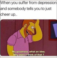 Funny, Depression, and Idea: When  you suffer from depression  and somebody tells you to just  cheer up.  My goodness, what an idea.  Why didn't Ithink of that? 🙄