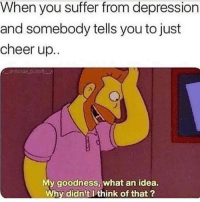 Friends, Memes, and Depression: When you suffer from depression  and somebody tells you to just  cheer up.  My goodness, what an idea.  Why didn't I think of that ? Dm to 10 depressed friends 😂