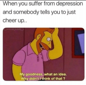 Depression, Idea, and Why: When you suffer from depression  and somebody tells you to just  cheer up..  My goodness, what an idea.  Why didn't I think of that?