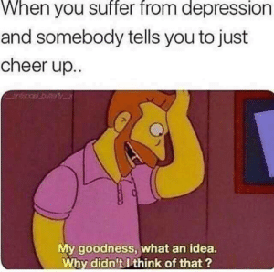 My Goodness: When you suffer from depression  and somebody tells you to just  cheer up.  My goodness, what an idea.  Why didn't I think of that?