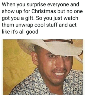 The pain in his eyes by per_alt_delete FOLLOW 4 MORE MEMES.: When you surprise everyone and  show up for Christmas but no one  got you a gift. So you just watch  them unwrap cool stuff and act  like it's all good The pain in his eyes by per_alt_delete FOLLOW 4 MORE MEMES.